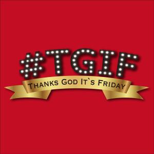 #TGIF ~Thanks-God-It's-Friday~