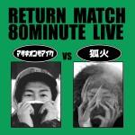 狐火 VS マサキオンザマイク RETURN MATCH 80MINUTE LIVE